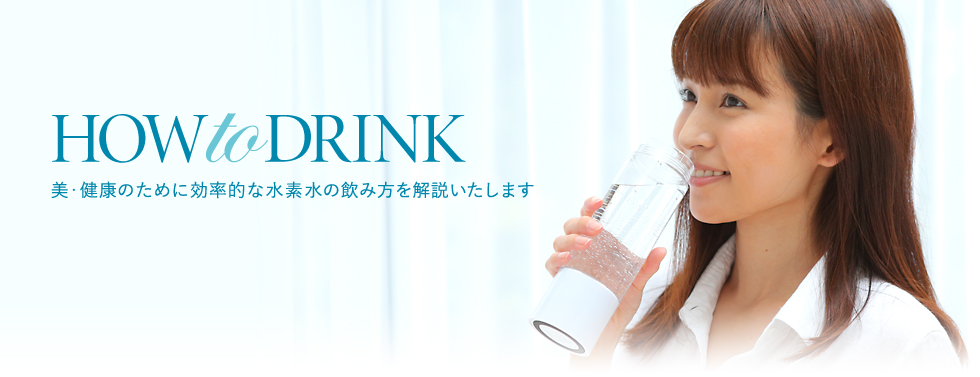 HOW to DRINK 美・健康のために効率的な水素水の飲み方を解説いたします